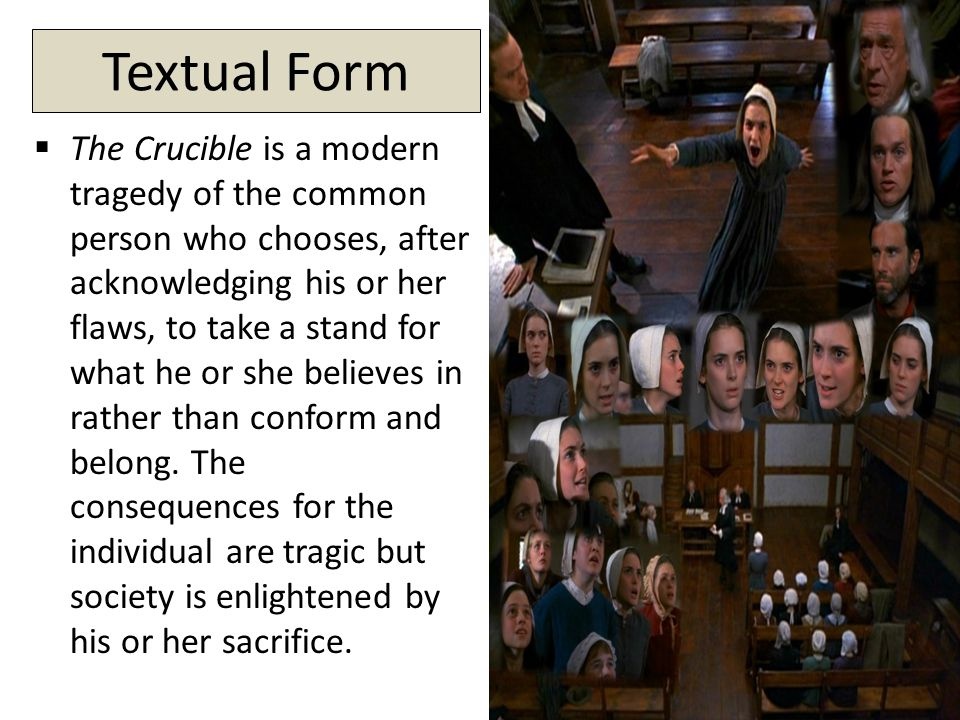 Textual Form  The Crucible is a modern tragedy of the common person who chooses, after acknowledging his or her flaws, to take a stand for what he or she believes in rather than conform and belong.