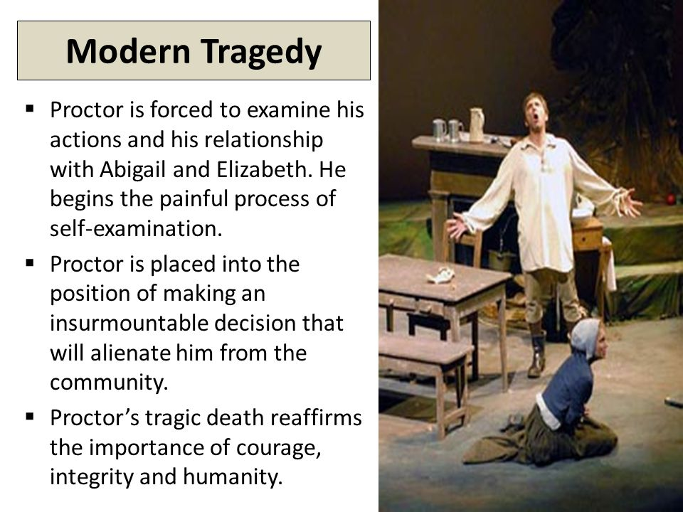 Modern Tragedy  Proctor is forced to examine his actions and his relationship with Abigail and Elizabeth.
