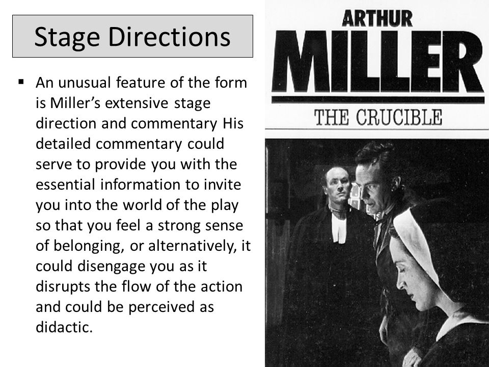 Stage Directions  An unusual feature of the form is Miller's extensive stage direction and commentary His detailed commentary could serve to provide you with the essential information to invite you into the world of the play so that you feel a strong sense of belonging, or alternatively, it could disengage you as it disrupts the flow of the action and could be perceived as didactic.