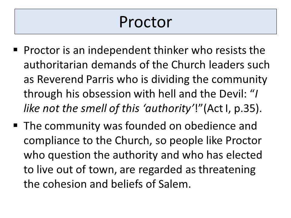 Proctor  Proctor is an independent thinker who resists the authoritarian demands of the Church leaders such as Reverend Parris who is dividing the community through his obsession with hell and the Devil: I like not the smell of this 'authority'! (Act I, p.35).
