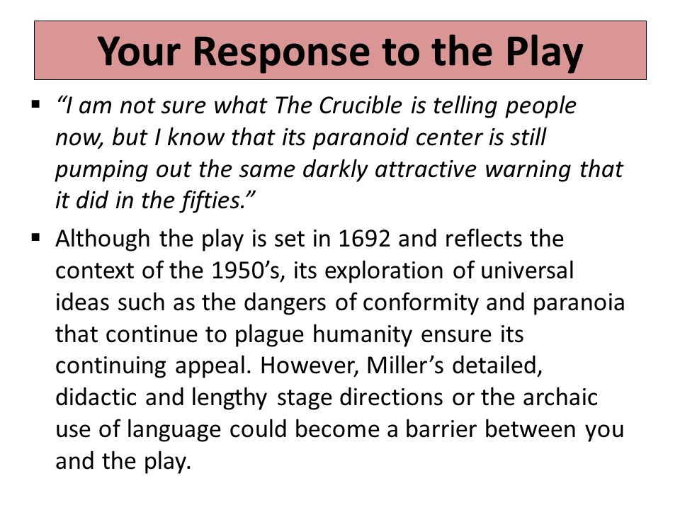 Your Response to the Play  I am not sure what The Crucible is telling people now, but I know that its paranoid center is still pumping out the same darkly attractive warning that it did in the fifties.  Although the play is set in 1692 and reflects the context of the 1950's, its exploration of universal ideas such as the dangers of conformity and paranoia that continue to plague humanity ensure its continuing appeal.