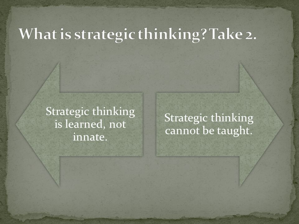 Strategic thinking is learned, not innate. Strategic thinking cannot be taught.