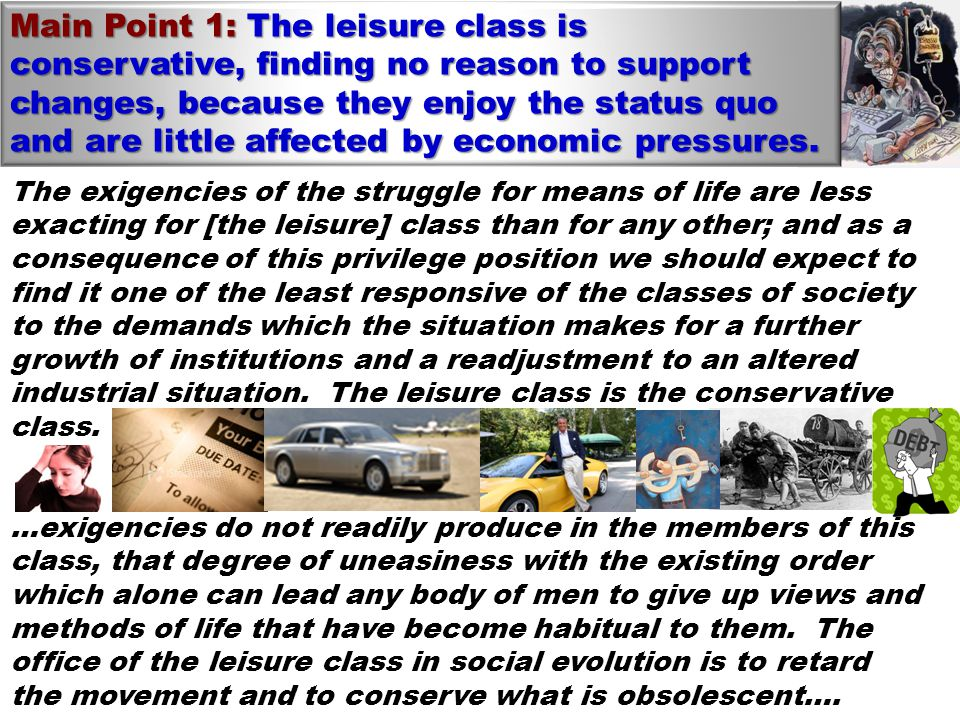 The exigencies of the struggle for means of life are less exacting for [the leisure] class than for any other; and as a consequence of this privilege position we should expect to find it one of the least responsive of the classes of society to the demands which the situation makes for a further growth of institutions and a readjustment to an altered industrial situation.