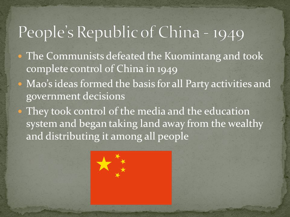 The Communists defeated the Kuomintang and took complete control of China in 1949 Mao's ideas formed the basis for all Party activities and government decisions They took control of the media and the education system and began taking land away from the wealthy and distributing it among all people