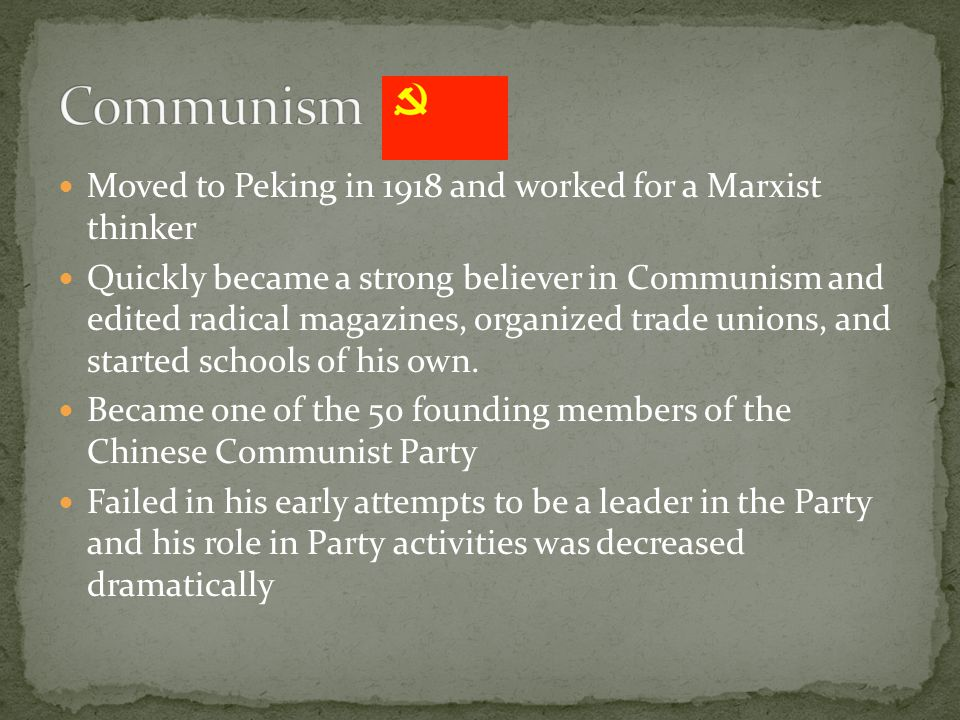 Moved to Peking in 1918 and worked for a Marxist thinker Quickly became a strong believer in Communism and edited radical magazines, organized trade unions, and started schools of his own.