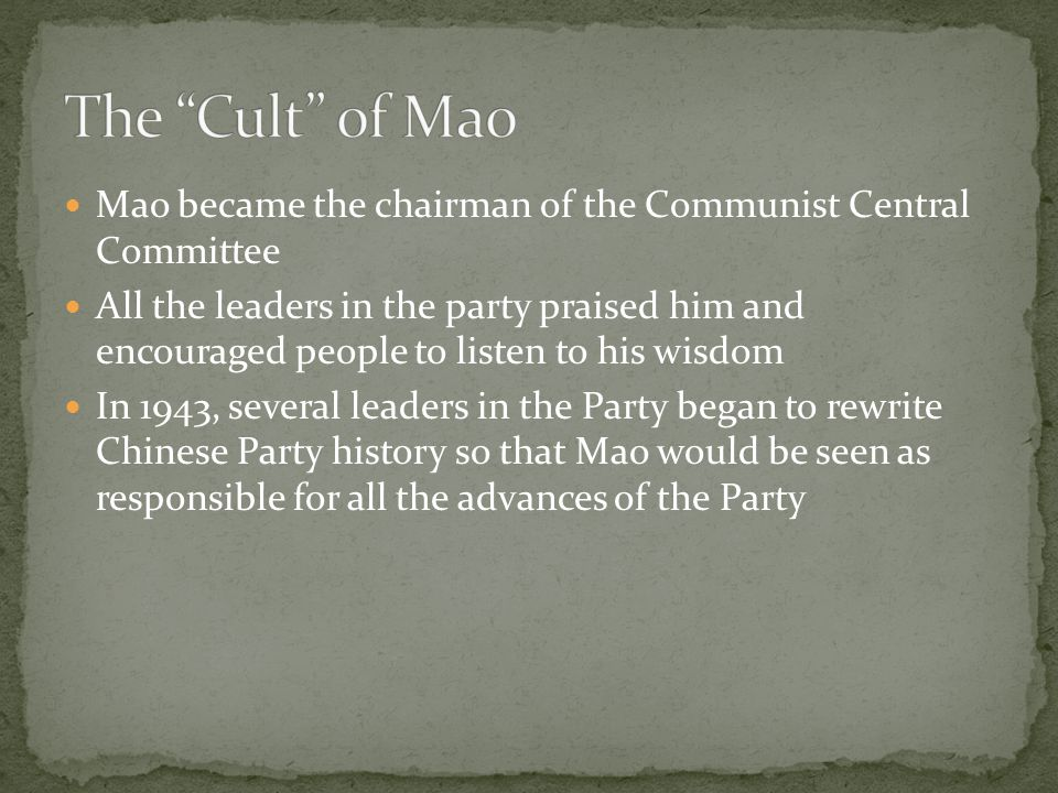 Mao became the chairman of the Communist Central Committee All the leaders in the party praised him and encouraged people to listen to his wisdom In 1943, several leaders in the Party began to rewrite Chinese Party history so that Mao would be seen as responsible for all the advances of the Party