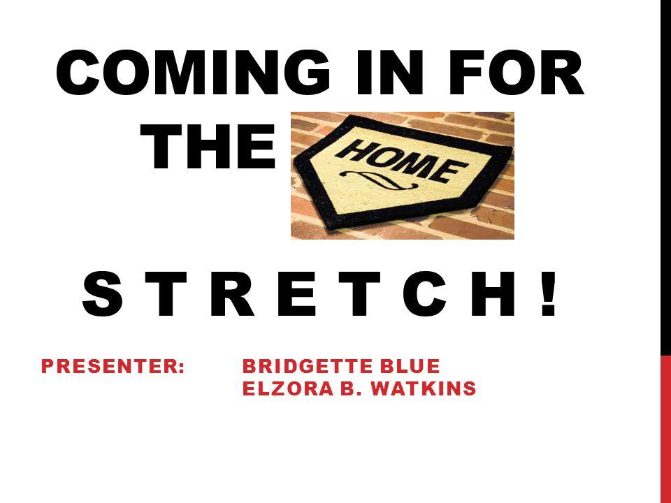 COMING IN FOR THE HOME S T R E T C H ! PRESENTER: BRIDGETTE BLUE ELZORA B. WATKINS