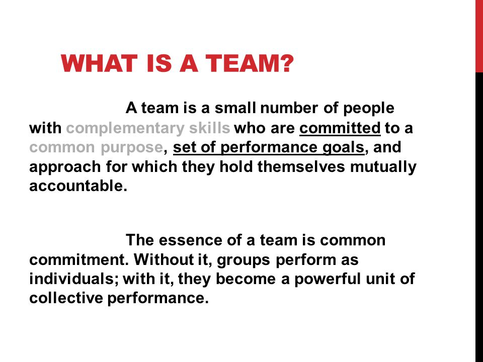 WHAT IS A TEAM? A team is a small number of people with complementary skills who are committed to a common purpose, set of performance goals, and appr