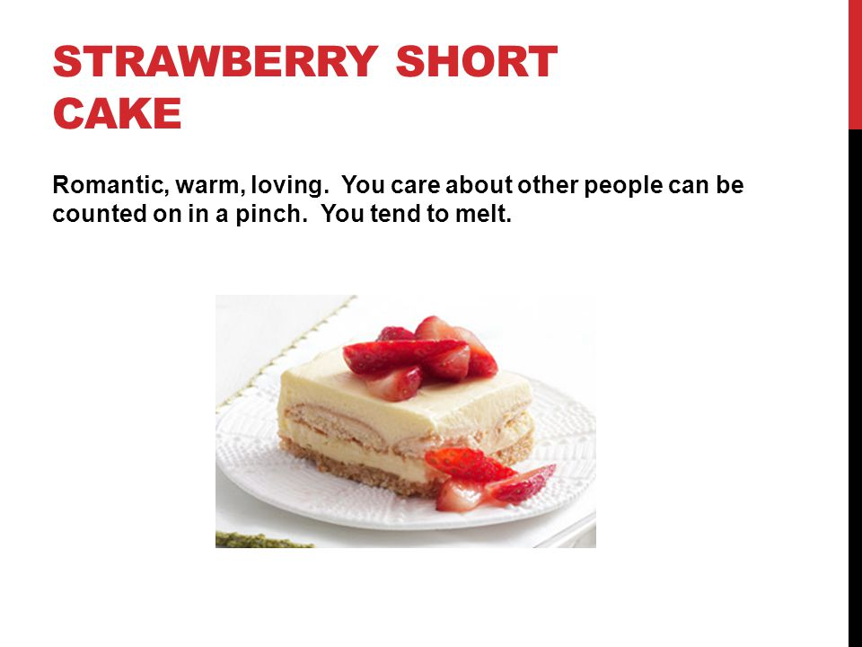 STRAWBERRY SHORT CAKE Romantic, warm, loving. You care about other people can be counted on in a pinch. You tend to melt.