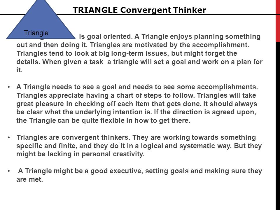 TRIANGLE Convergent Thinker A Triangle is goal oriented. A Triangle enjoys planning something out and then doing it. Triangles are motivated by the ac