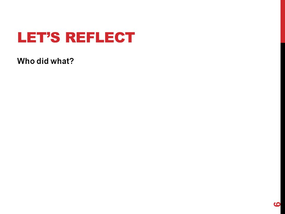 LET'S REFLECT Who did what? 6