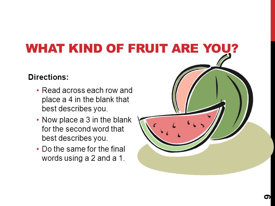 9 WHAT KIND OF FRUIT ARE YOU? Directions: Read across each row and place a 4 in the blank that best describes you. Now place a 3 in the blank for the