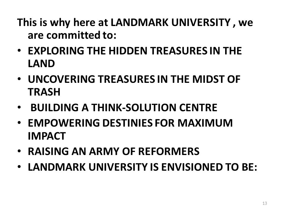 This is why here at LANDMARK UNIVERSITY, we are committed to: EXPLORING THE HIDDEN TREASURES IN THE LAND UNCOVERING TREASURES IN THE MIDST OF TRASH BUILDING A THINK-SOLUTION CENTRE EMPOWERING DESTINIES FOR MAXIMUM IMPACT RAISING AN ARMY OF REFORMERS LANDMARK UNIVERSITY IS ENVISIONED TO BE: 13
