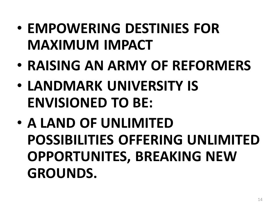 EMPOWERING DESTINIES FOR MAXIMUM IMPACT RAISING AN ARMY OF REFORMERS LANDMARK UNIVERSITY IS ENVISIONED TO BE: A LAND OF UNLIMITED POSSIBILITIES OFFERING UNLIMITED OPPORTUNITES, BREAKING NEW GROUNDS.