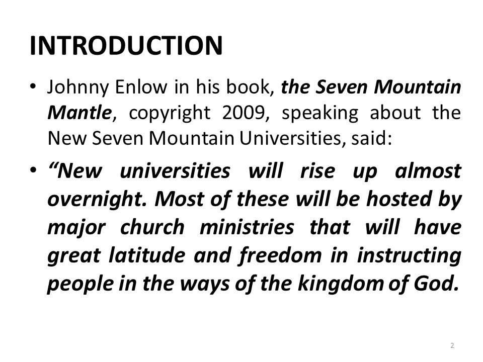 INTRODUCTION Johnny Enlow in his book, the Seven Mountain Mantle, copyright 2009, speaking about the New Seven Mountain Universities, said: New universities will rise up almost overnight.