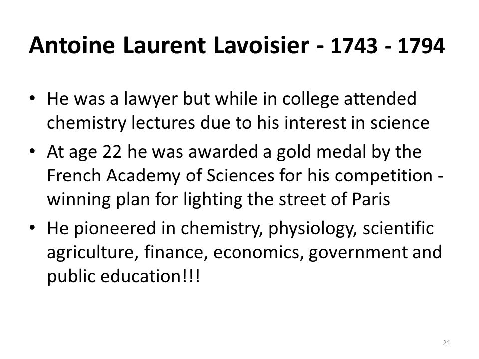 Antoine Laurent Lavoisier - 1743 - 1794 He was a lawyer but while in college attended chemistry lectures due to his interest in science At age 22 he was awarded a gold medal by the French Academy of Sciences for his competition - winning plan for lighting the street of Paris He pioneered in chemistry, physiology, scientific agriculture, finance, economics, government and public education!!.
