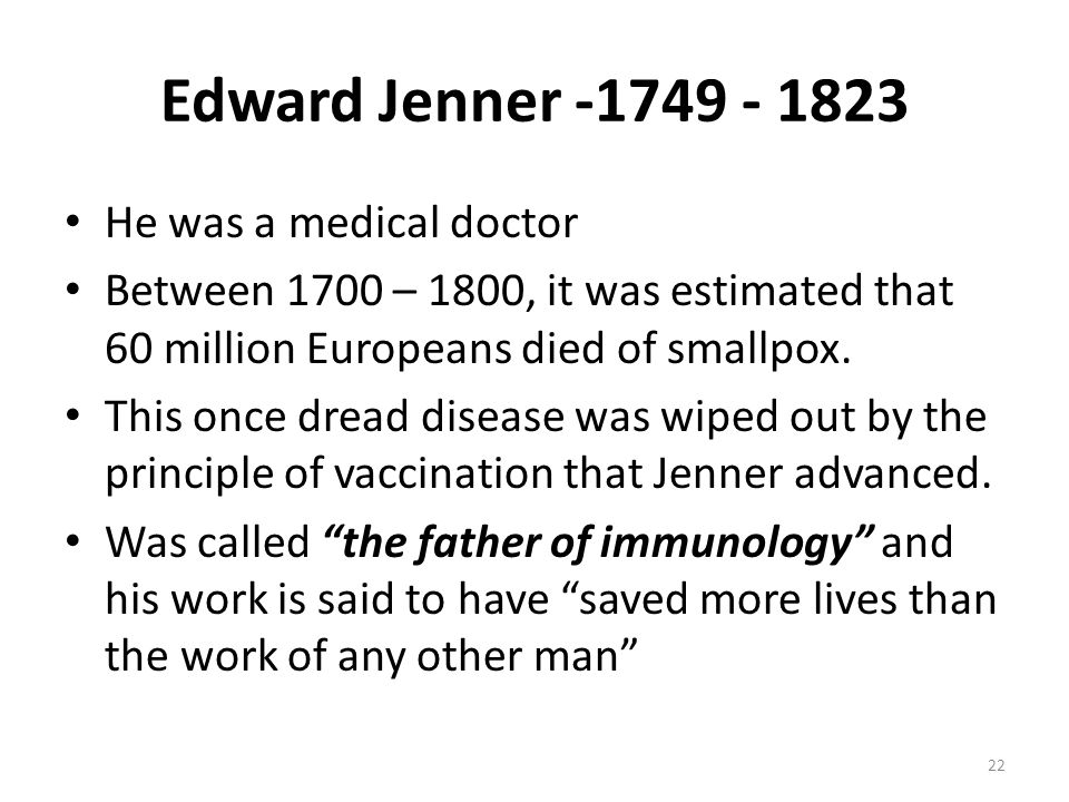 Edward Jenner -1749 - 1823 He was a medical doctor Between 1700 – 1800, it was estimated that 60 million Europeans died of smallpox.