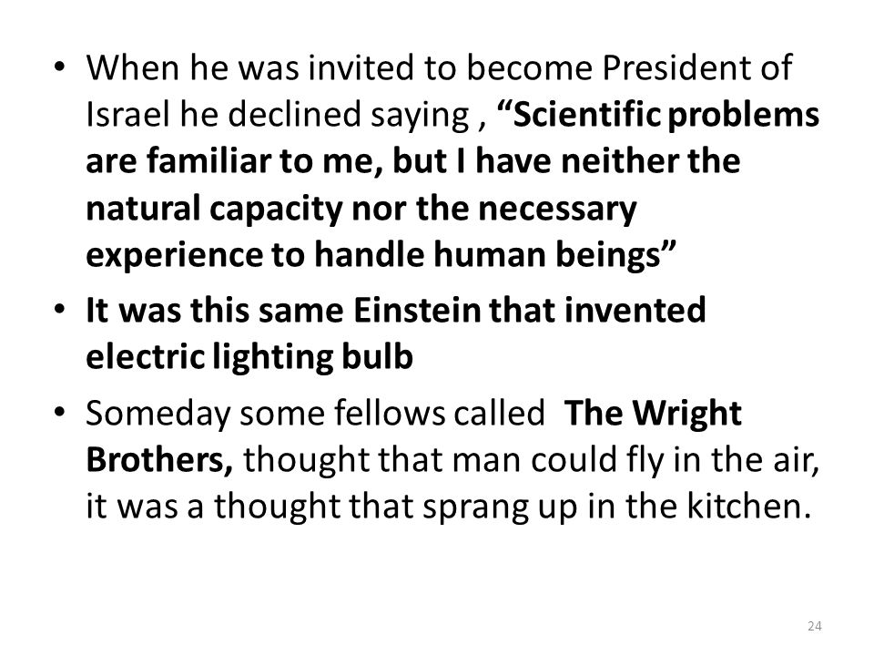 When he was invited to become President of Israel he declined saying, Scientific problems are familiar to me, but I have neither the natural capacity nor the necessary experience to handle human beings It was this same Einstein that invented electric lighting bulb Someday some fellows called The Wright Brothers, thought that man could fly in the air, it was a thought that sprang up in the kitchen.