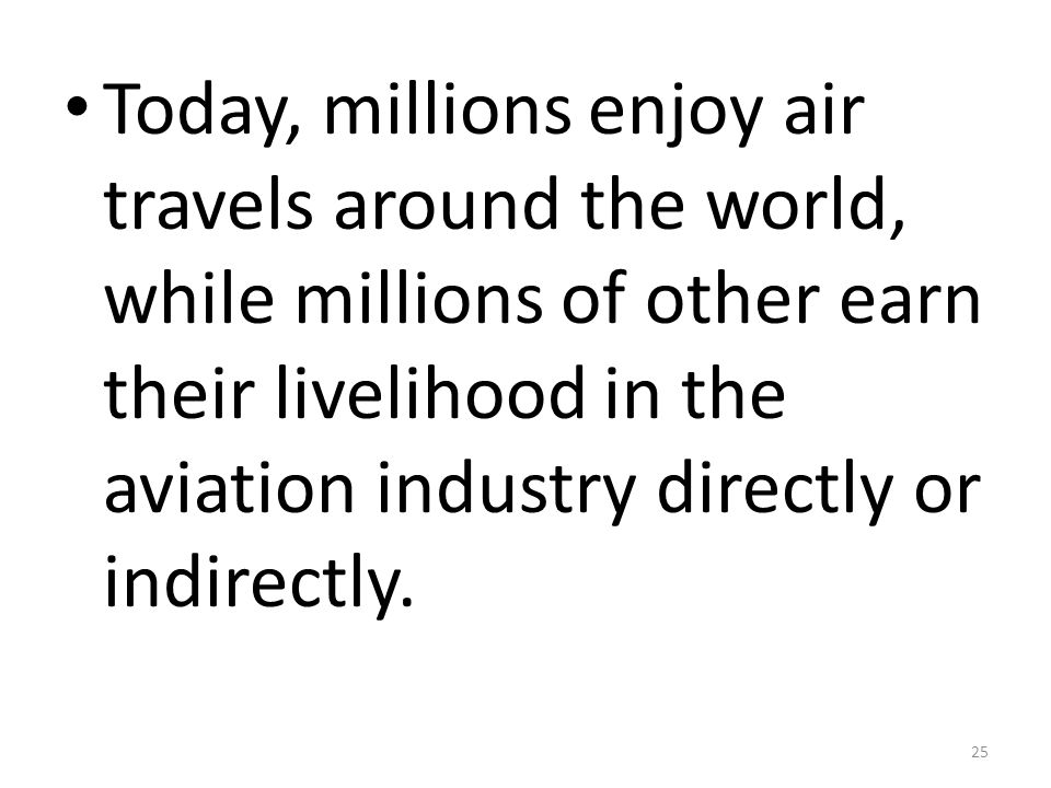 Today, millions enjoy air travels around the world, while millions of other earn their livelihood in the aviation industry directly or indirectly.