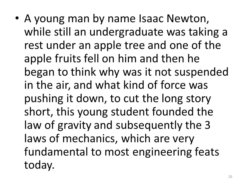 A young man by name Isaac Newton, while still an undergraduate was taking a rest under an apple tree and one of the apple fruits fell on him and then he began to think why was it not suspended in the air, and what kind of force was pushing it down, to cut the long story short, this young student founded the law of gravity and subsequently the 3 laws of mechanics, which are very fundamental to most engineering feats today.