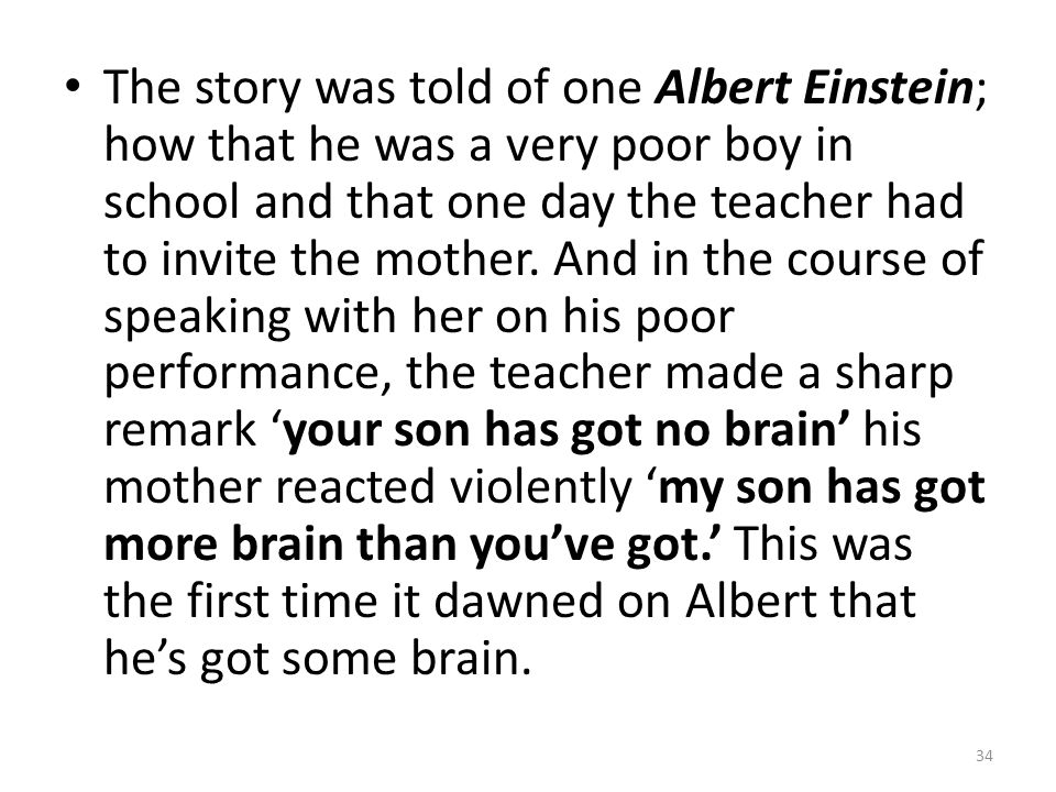 The story was told of one Albert Einstein; how that he was a very poor boy in school and that one day the teacher had to invite the mother.