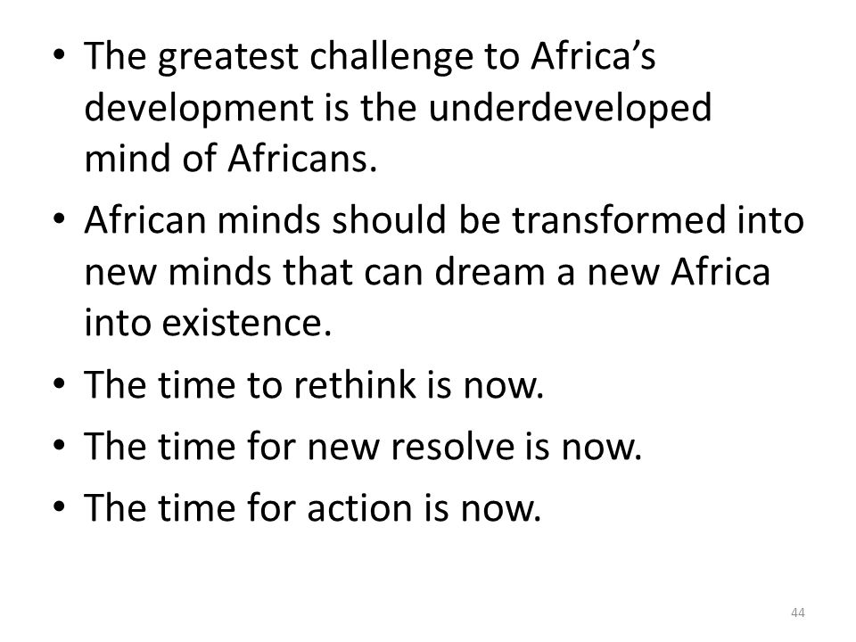 The greatest challenge to Africa's development is the underdeveloped mind of Africans.