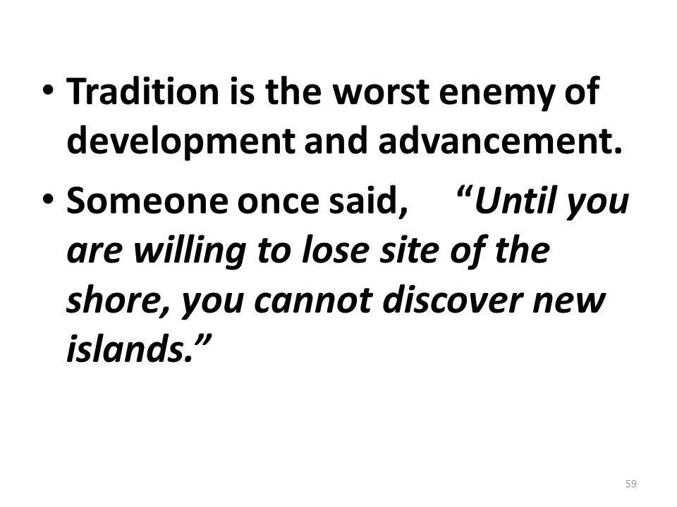 Tradition is the worst enemy of development and advancement.