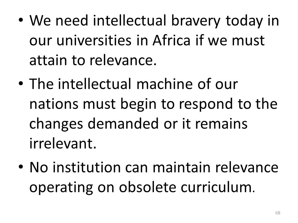 We need intellectual bravery today in our universities in Africa if we must attain to relevance.