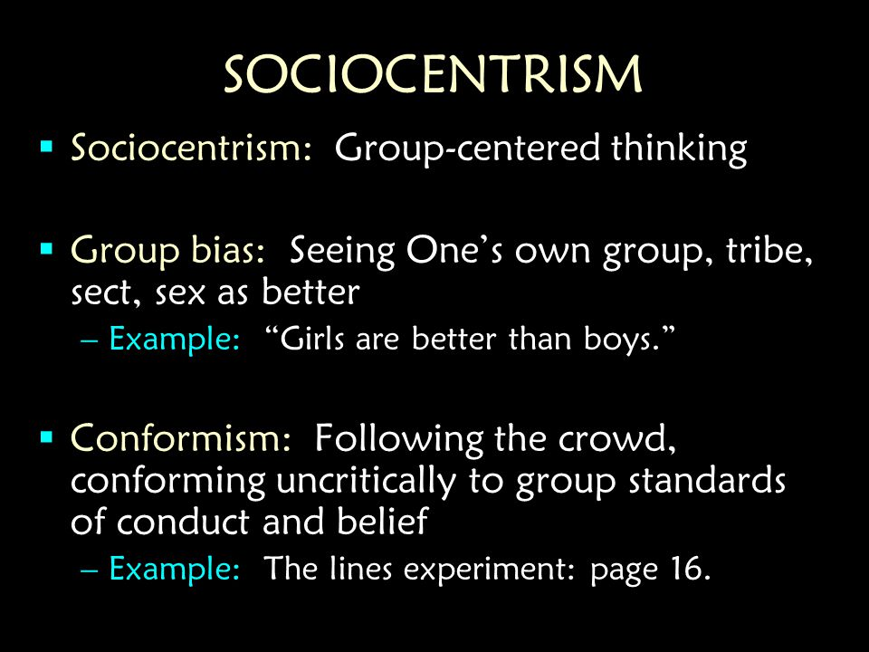 SOCIOCENTRISM  Sociocentrism: Group-centered thinking  Group bias: Seeing One's own group, tribe, sect, sex as better –Example: Girls are better than boys.  Conformism: Following the crowd, conforming uncritically to group standards of conduct and belief –Example: The lines experiment: page 16.