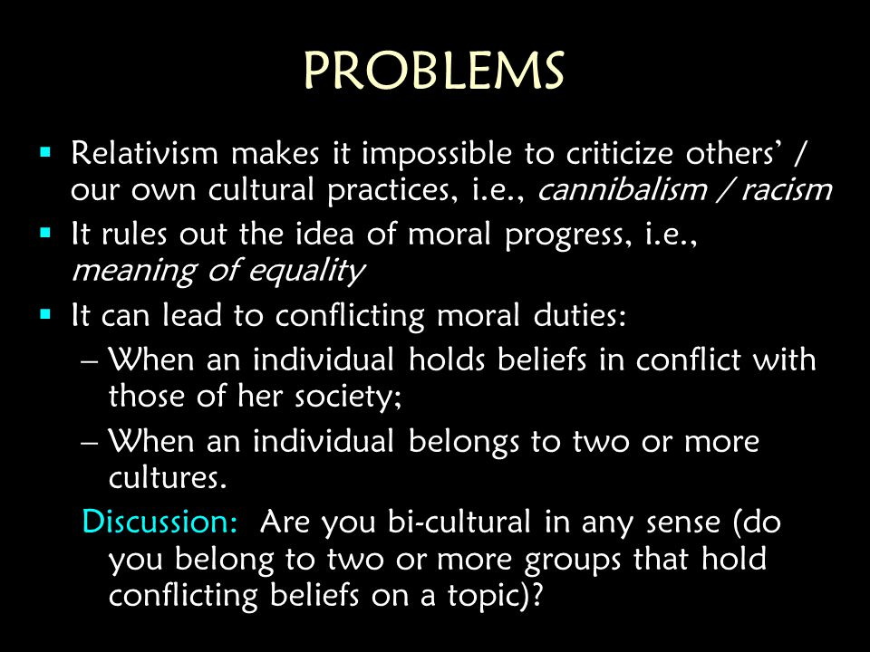 PROBLEMS  Relativism makes it impossible to criticize others' / our own cultural practices, i.e., cannibalism / racism  It rules out the idea of moral progress, i.e., meaning of equality  It can lead to conflicting moral duties: –When an individual holds beliefs in conflict with those of her society; –When an individual belongs to two or more cultures.