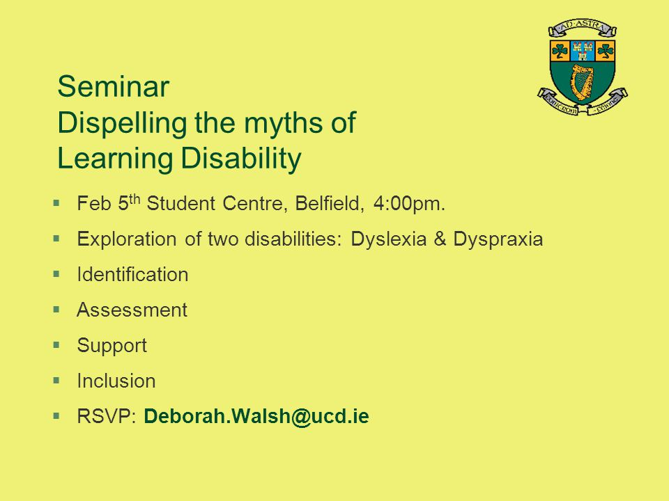 Seminar Dispelling the myths of Learning Disability §Feb 5 th Student Centre, Belfield, 4:00pm. §Exploration of two disabilities: Dyslexia & Dyspraxia