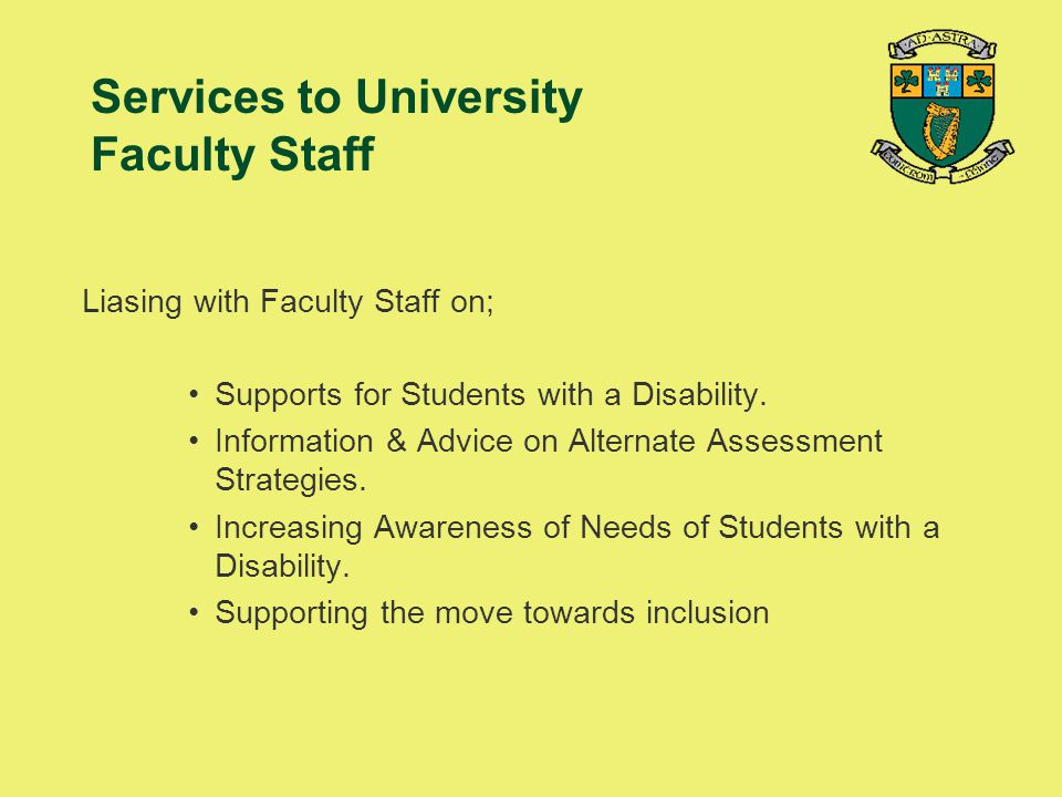 Services to University Faculty Staff Liasing with Faculty Staff on; Supports for Students with a Disability. Information & Advice on Alternate Assessm