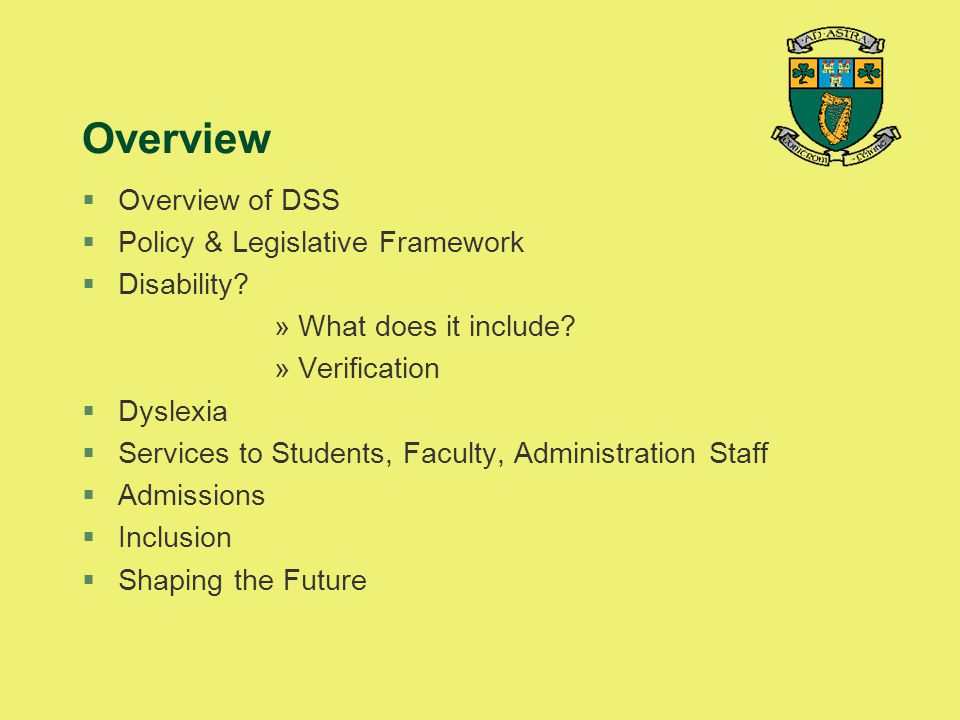 Overview §Overview of DSS §Policy & Legislative Framework §Disability? »What does it include? »Verification §Dyslexia §Services to Students, Faculty,