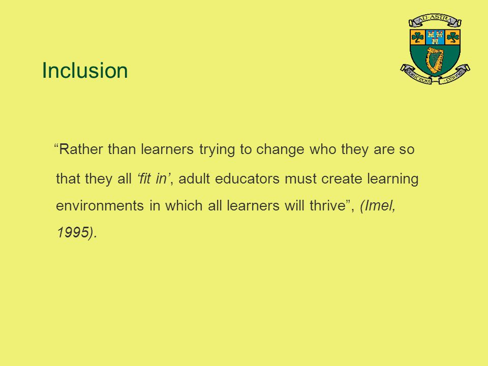 "Inclusion ""Rather than learners trying to change who they are so that they all 'fit in', adult educators must create learning environments in which al"