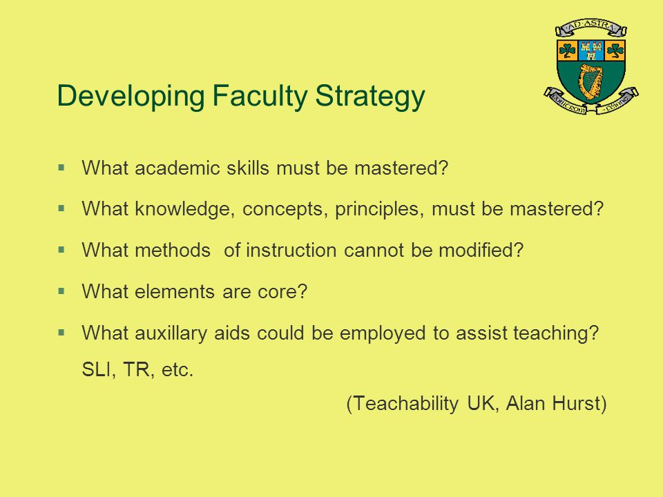 Developing Faculty Strategy §What academic skills must be mastered? §What knowledge, concepts, principles, must be mastered? §What methods of instruct