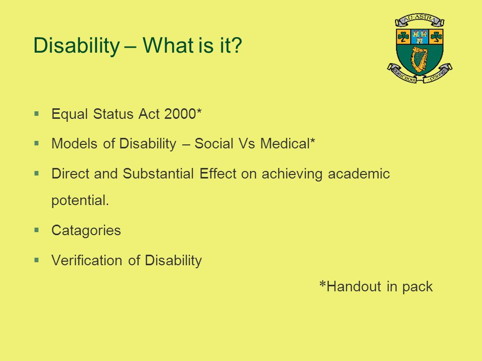 Disability – What is it? §Equal Status Act 2000* §Models of Disability – Social Vs Medical* §Direct and Substantial Effect on achieving academic poten