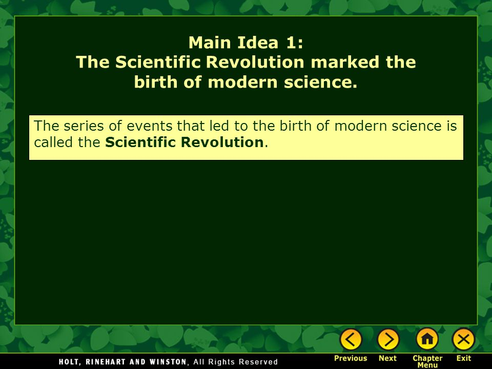 Main Idea 1: The Scientific Revolution marked the birth of modern science. The series of events that led to the birth of modern science is called the