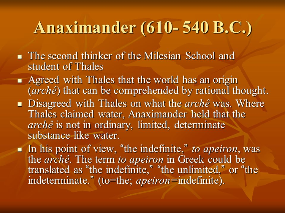 Anaximander (610- 540 B.C.) The second thinker of the Milesian School and student of Thales The second thinker of the Milesian School and student of Thales Agreed with Thales that the world has an origin (archê) that can be comprehended by rational thought.