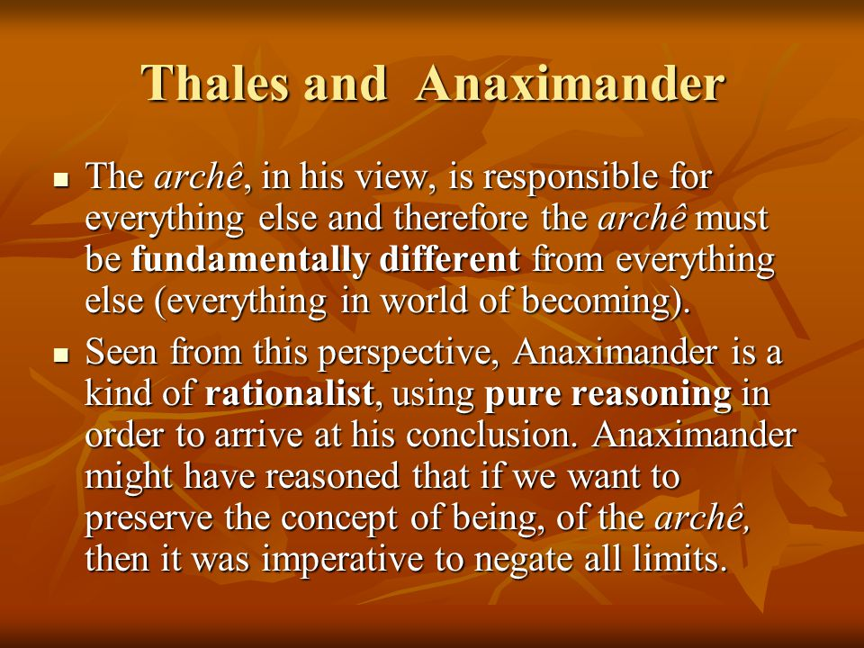Thales and Anaximander The archê, in his view, is responsible for everything else and therefore the archê must be fundamentally different from everything else (everything in world of becoming).