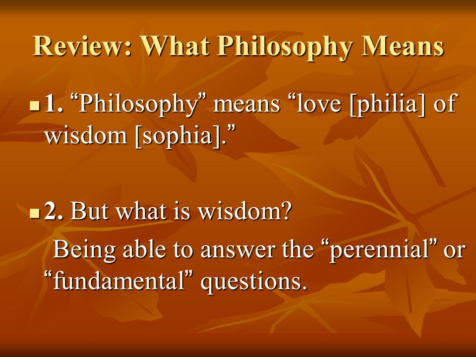 Review: What Philosophy Means 1. Philosophy means love [philia] of wisdom [sophia].
