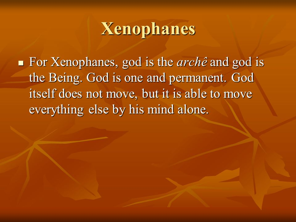 Xenophanes For Xenophanes, god is the archê and god is the Being.