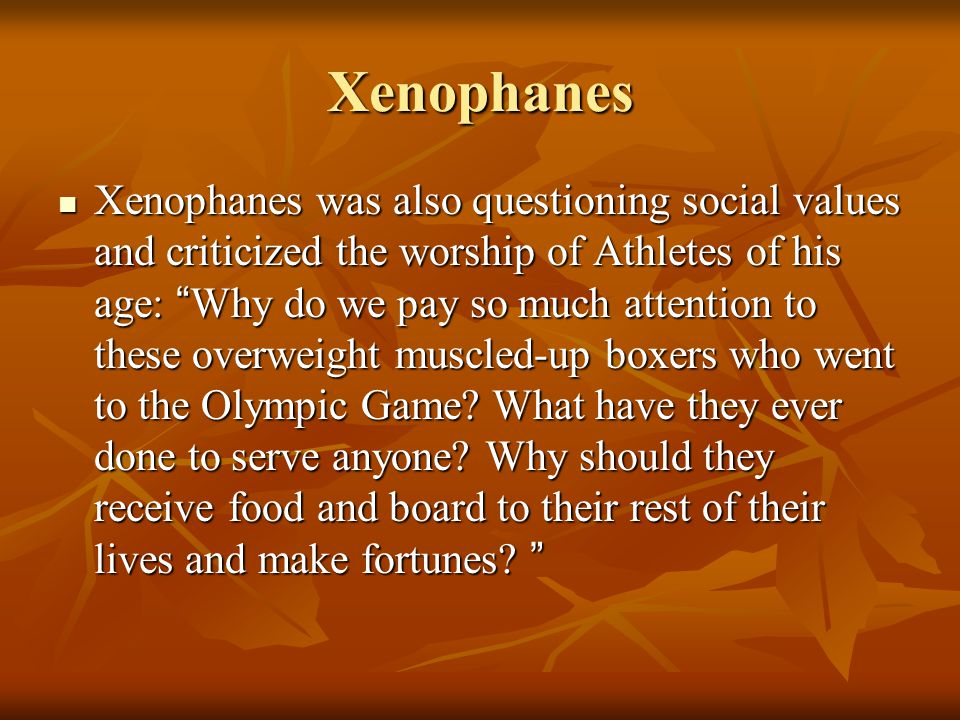 Xenophanes Xenophanes was also questioning social values and criticized the worship of Athletes of his age: Why do we pay so much attention to these overweight muscled-up boxers who went to the Olympic Game.