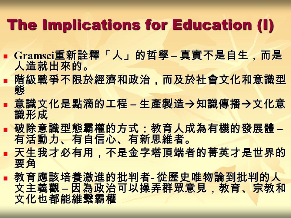The Implications for Education (I) Gramsci 重新詮釋「人」的哲學 – 真實不是自生,而是 人造就出來的。 Gramsci 重新詮釋「人」的哲學 – 真實不是自生,而是 人造就出來的。 階級戰爭不限於經濟和政治,而及於社會文化和意識型 態 階級戰爭不限於經濟和政治,而及於社會文化和意識型 態 意識文化是點滴的工程 – 生產製造  知識傳播  文化意 識形成 意識文化是點滴的工程 – 生產製造  知識傳播  文化意 識形成 破除意識型態霸權的方式:教育人成為有機的發展體 – 有活動力、有自信心、有新思維者。 破除意識型態霸權的方式:教育人成為有機的發展體 – 有活動力、有自信心、有新思維者。 天生我才必有用,不是金字塔頂端者的菁英才是世界的 要角 天生我才必有用,不是金字塔頂端者的菁英才是世界的 要角 教育應該培養激進的批判者 - 從歷史唯物論到批判的人 文主義觀 – 因為政治可以操弄群眾意見,教育、宗教和 文化也都能維繫霸權 教育應該培養激進的批判者 - 從歷史唯物論到批判的人 文主義觀 – 因為政治可以操弄群眾意見,教育、宗教和 文化也都能維繫霸權