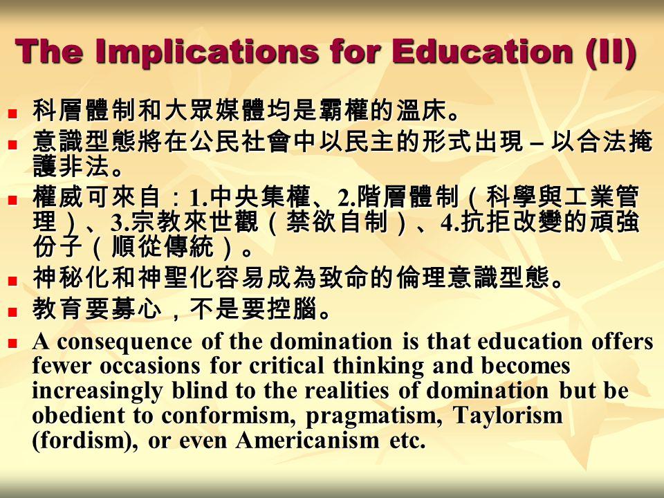 The Implications for Education (II) 科層體制和大眾媒體均是霸權的溫床。 科層體制和大眾媒體均是霸權的溫床。 意識型態將在公民社會中以民主的形式出現 – 以合法掩 護非法。 意識型態將在公民社會中以民主的形式出現 – 以合法掩 護非法。 權威可來自: 1.