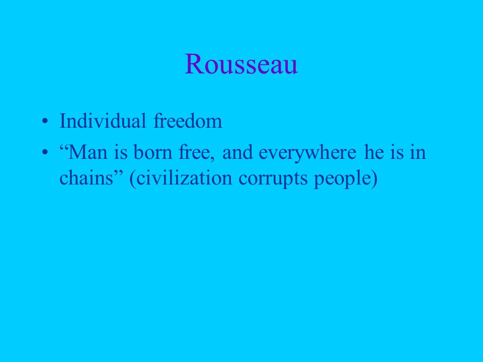 """Rousseau Individual freedom """"Man is born free, and everywhere he is in chains"""" (civilization corrupts people)"""