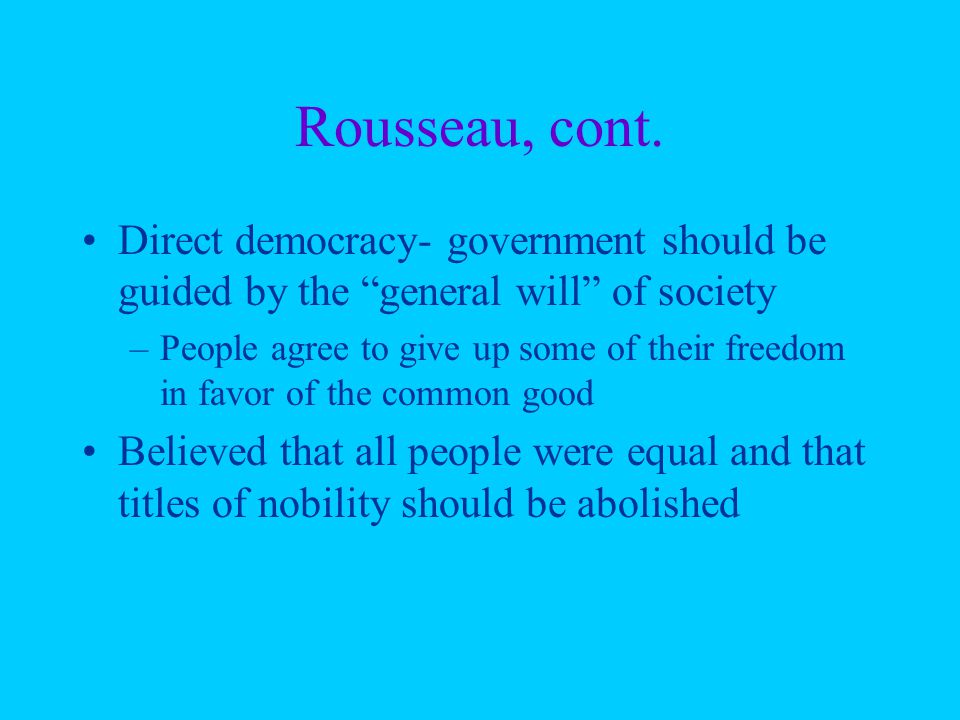 """Rousseau, cont. Direct democracy- government should be guided by the """"general will"""" of society –People agree to give up some of their freedom in favor"""