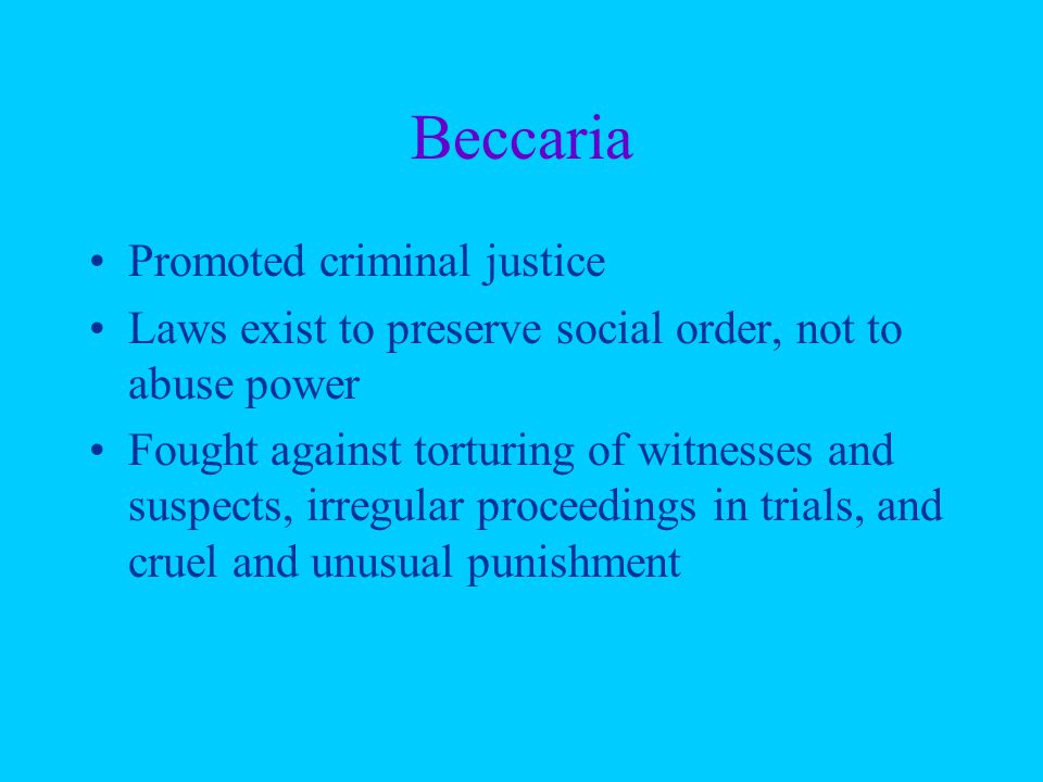 Beccaria Promoted criminal justice Laws exist to preserve social order, not to abuse power Fought against torturing of witnesses and suspects, irregular proceedings in trials, and cruel and unusual punishment