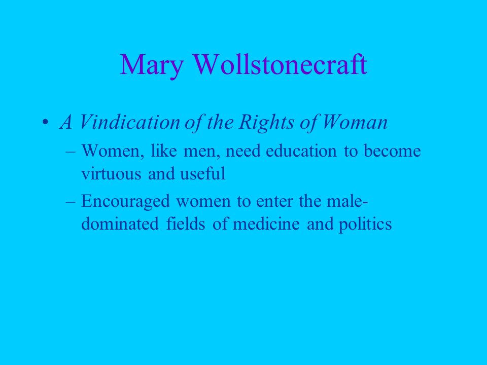 Mary Wollstonecraft A Vindication of the Rights of Woman –Women, like men, need education to become virtuous and useful –Encouraged women to enter the male- dominated fields of medicine and politics