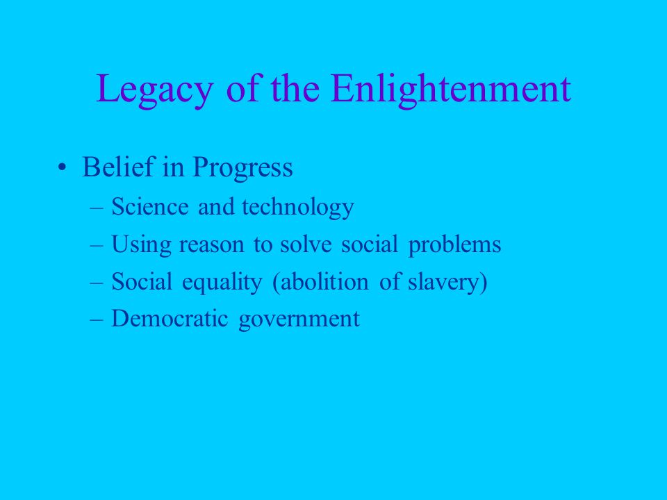 Legacy of the Enlightenment Belief in Progress –Science and technology –Using reason to solve social problems –Social equality (abolition of slavery) –Democratic government