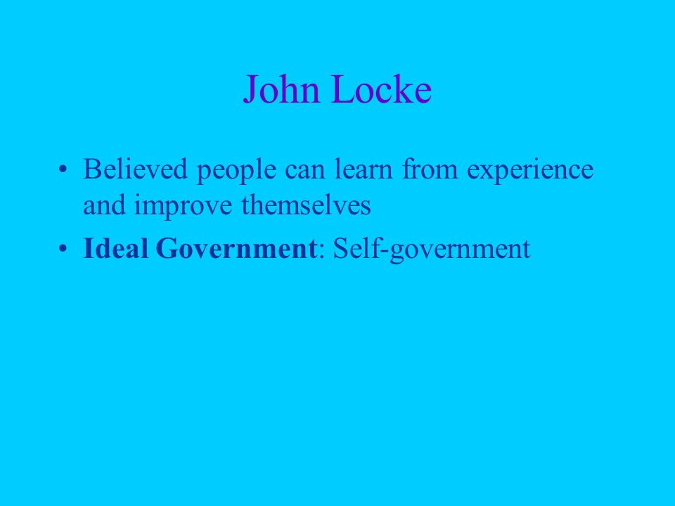 John Locke Believed people can learn from experience and improve themselves Ideal Government: Self-government
